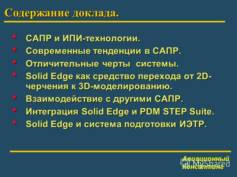 Содержание доклада. Авиационный Консалтинг САПР и ИПИ-технологии. САПР и ИПИ-технологии. Современные тенденции в САПР. Современные тенденции в САПР. Отличительные черты системы. Отличительные черты системы. Solid Edge как средство перехода от 2D- чер