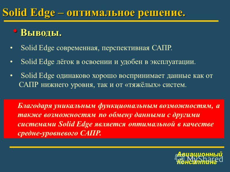 Выводы. Выводы. Solid Edge современная, перспективная САПР. Solid Edge лёгок в освоении и удобен в эксплуатации. Solid Edge одинаково хорошо воспринимает данные как от САПР нижнего уровня, так и от «тяжёлых» систем. Благодаря уникальным функциональны