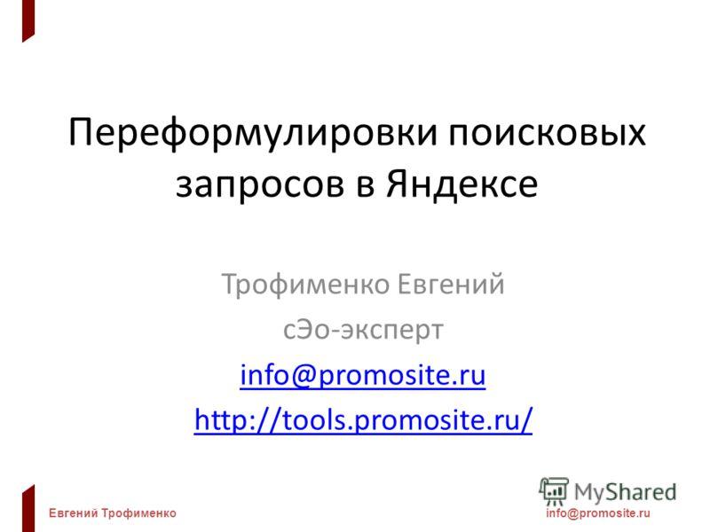 Евгений Трофименкоinfo@promosite.ru Переформулировки поисковых запросов в Яндексе Трофименко Евгений сЭо-эксперт info@promosite.ru http://tools.promosite.ru/