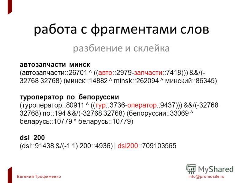 Евгений Трофименкоinfo@promosite.ru работа с фрагментами слов разбиение и склейка автозапчасти минск (автозапчасти::26701 ^ ((авто::2979-запчасти::7418))) &&/(- 32768 32768) (минск::14882 ^ minsk::262094 ^ минский::86345) туроператор по белоруссии (т