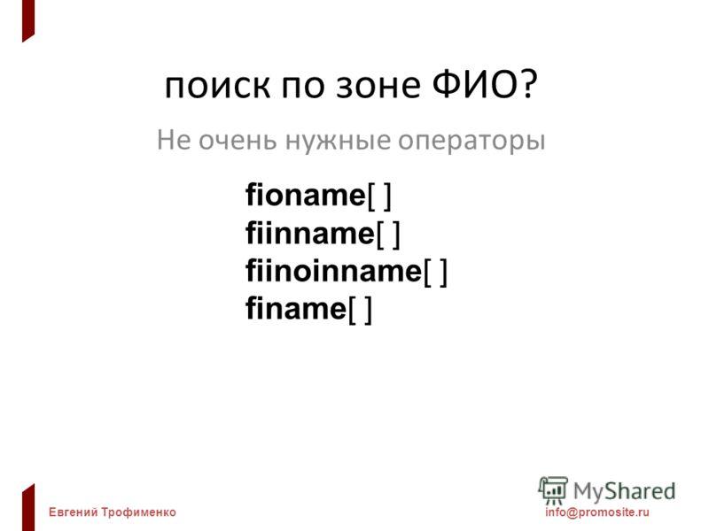 Евгений Трофименкоinfo@promosite.ru поиск по зоне ФИО? Не очень нужные операторы fioname[ ] fiinname[ ] fiinoinname[ ] finame[ ]