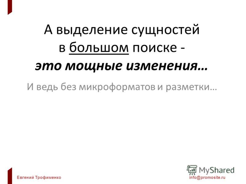 Евгений Трофименкоinfo@promosite.ru А выделение сущностей в большом поиске - это мощные изменения… И ведь без микроформатов и разметки…