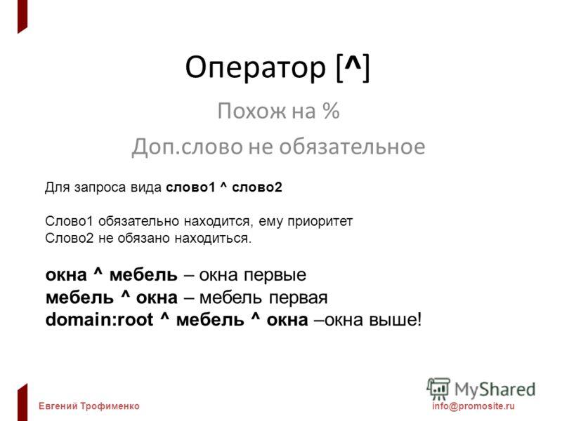 Евгений Трофименкоinfo@promosite.ru Оператор [^] Похож на % Доп.слово не обязательное Для запроса вида слово1 ^ слово2 Слово1 обязательно находится, ему приоритет Слово2 не обязано находиться. окна ^ мебель – окна первые мебель ^ окна – мебель первая