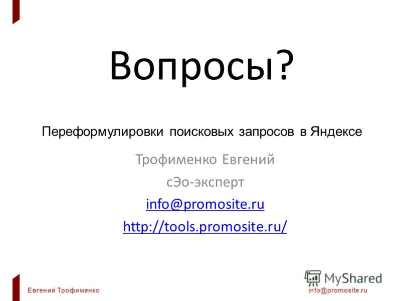 Евгений Трофименкоinfo@promosite.ru Вопросы? Переформулировки поисковых запросов в Яндексе Трофименко Евгений сЭо-эксперт info@promosite.ru http://tools.promosite.ru/