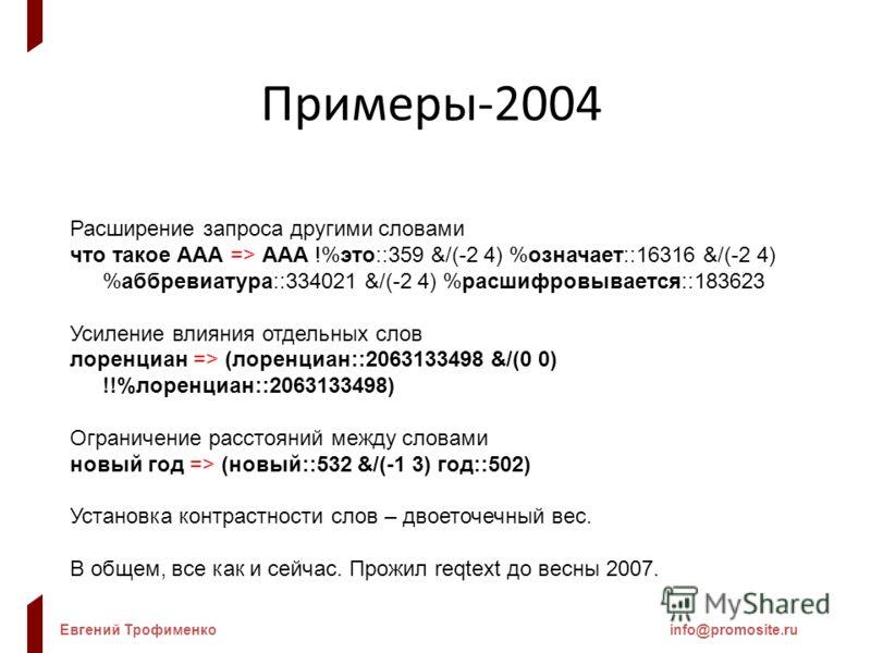 Евгений Трофименкоinfo@promosite.ru Примеры-2004 Расширение запроса другими словами что такое ААА => ААА !%это::359 &/(-2 4) %означает::16316 &/(-2 4) %аббревиатура::334021 &/(-2 4) %расшифровывается::183623 Усиление влияния отдельных слов лоренциан