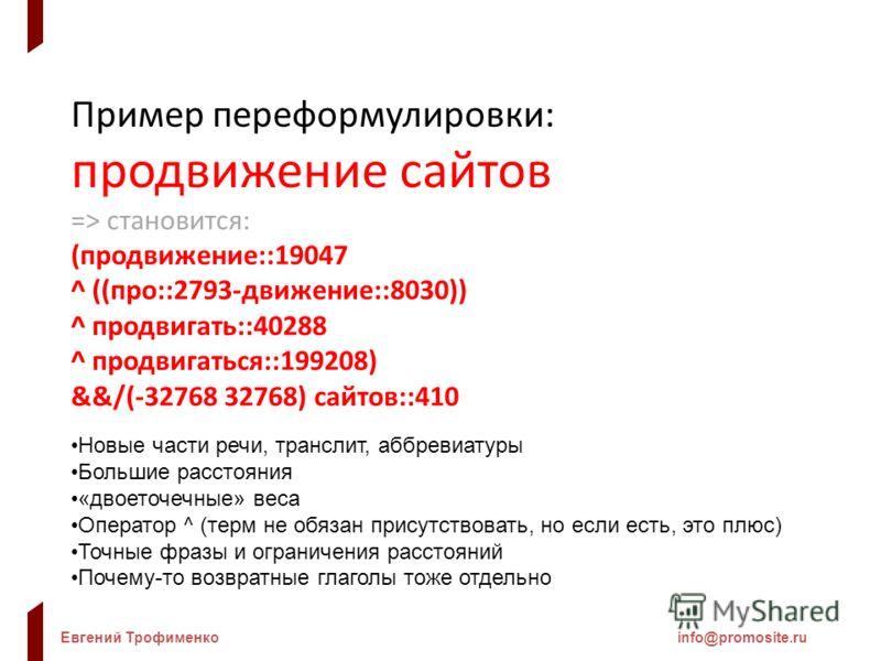 Евгений Трофименкоinfo@promosite.ru Пример переформулировки: продвижение сайтов => становится: (продвижение::19047 ^ ((про::2793-движение::8030)) ^ продвигать::40288 ^ продвигаться::199208) &&/(-32768 32768) сайтов::410 Новые части речи, транслит, аб