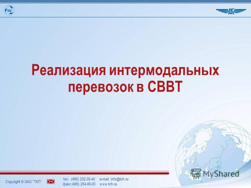Copyright © ЗАО ТКП тел. (495) 232-35-40e-mail: info@tch.ru факс (495) 254-69-00www.tch.ru Реализация интермодальных перевозок в СВВТ