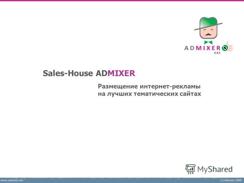 www.admixer.net(c) Admixer 2009 Размещение интернет-рекламы на лучших тематических сайтах Sales-House ADMIXER