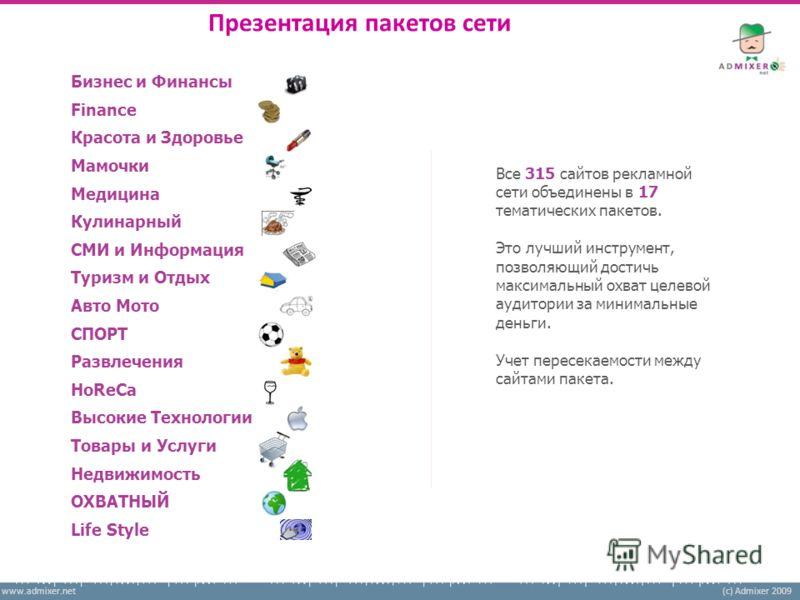 www.admixer.net(c) Admixer 2009 Презентация пакетов сети Все 315 сайтов рекламной сети объединены в 17 тематических пакетов. Это лучший инструмент, позволяющий достичь максимальный охват целевой аудитории за минимальные деньги. Учет пересекаемости ме