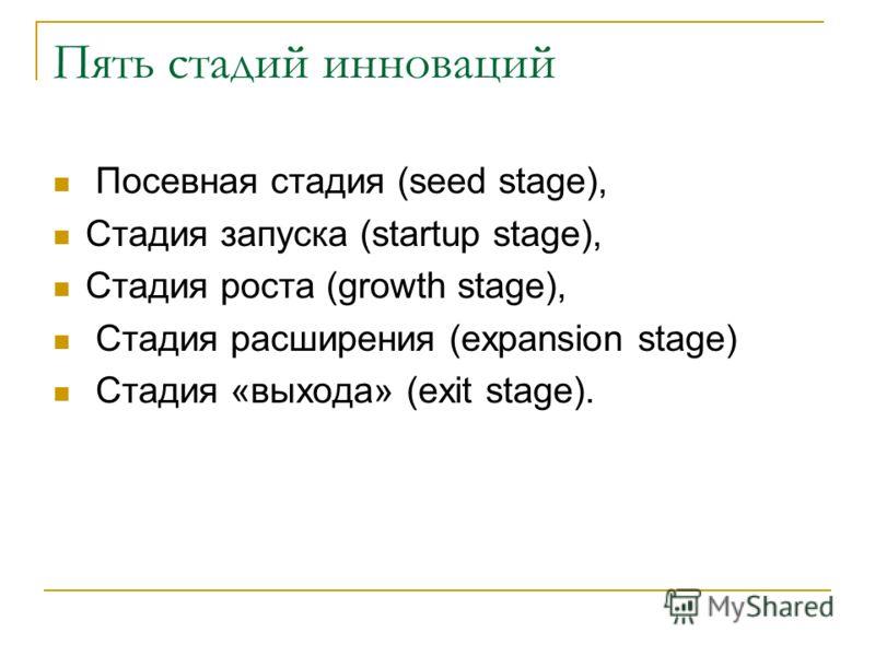 Пять стадий инноваций Посевная стадия (seed stage), Стадия запуска (startup stage), Стадия роста (growth stage), Стадия расширения (expansion stage) Стадия «выхода» (exit stage).