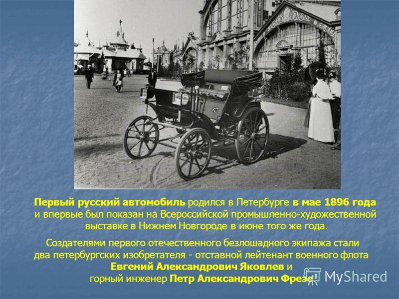 Первый русский автомобиль родился в Петербурге в мае 1896 года и впервые был показан на Всероссийской промышленно-художественной выставке в Нижнем Новгороде в июне того же года. Создателями первого отечественного безлошадного экипажа стали два петерб