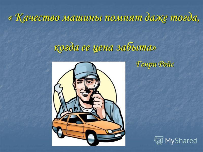 « Качество машины помнят даже тогда, когда ее цена забыта» когда ее цена забыта» Генри Ройс