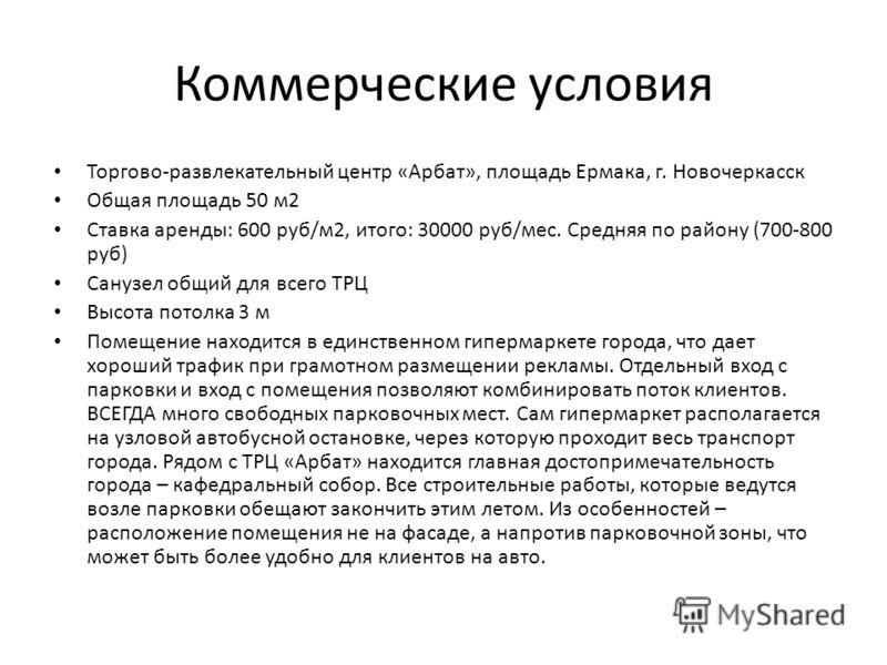 Коммерческие условия Торгово-развлекательный центр «Арбат», площадь Ермака, г. Новочеркасск Общая площадь 50 м2 Ставка аренды: 600 руб/м2, итого: 30000 руб/мес. Средняя по району (700-800 руб) Санузел общий для всего ТРЦ Высота потолка 3 м Помещение