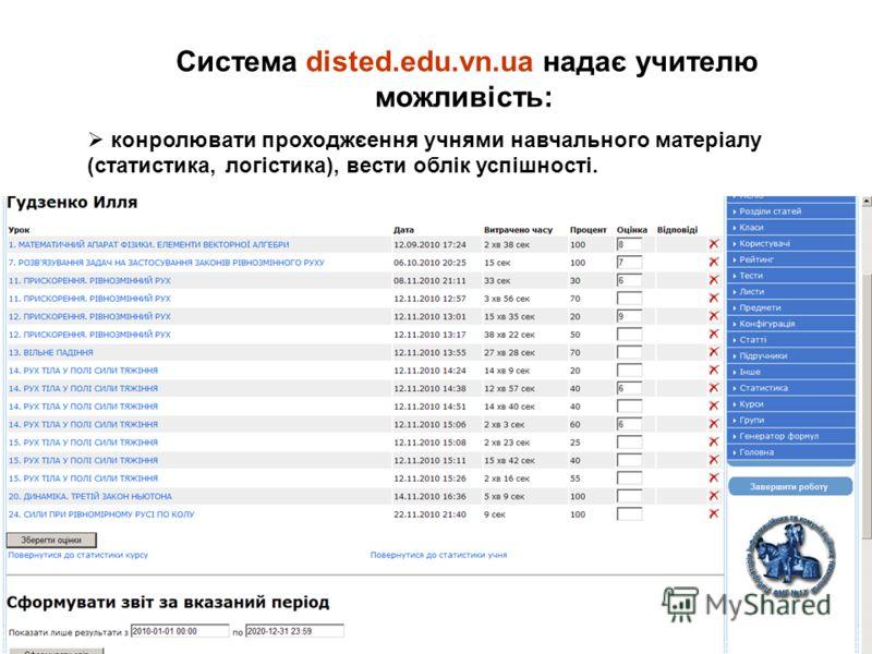 Система disted.edu.vn.ua надає учителю можливість: конролювати проходжєення учнями навчального матеріалу (статистика, логістика), вести облік успішності.