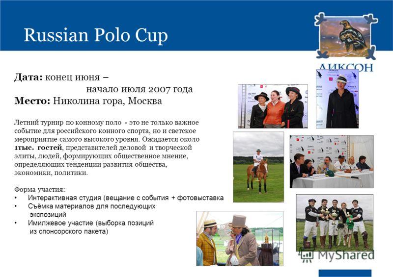 Russian Polo Cup Дата: конец июня – начало июля 2007 года Место: Николина гора, Москва Летний турнир по конному поло - это не только важное событие для российского конного спорта, но и светское мероприятие самого высокого уровня. Ожидается около 1тыс