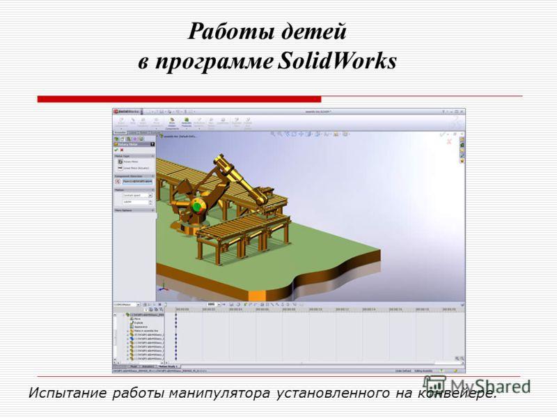Испытание работы манипулятора установленного на конвейере. Работы детей в программе SolidWorks