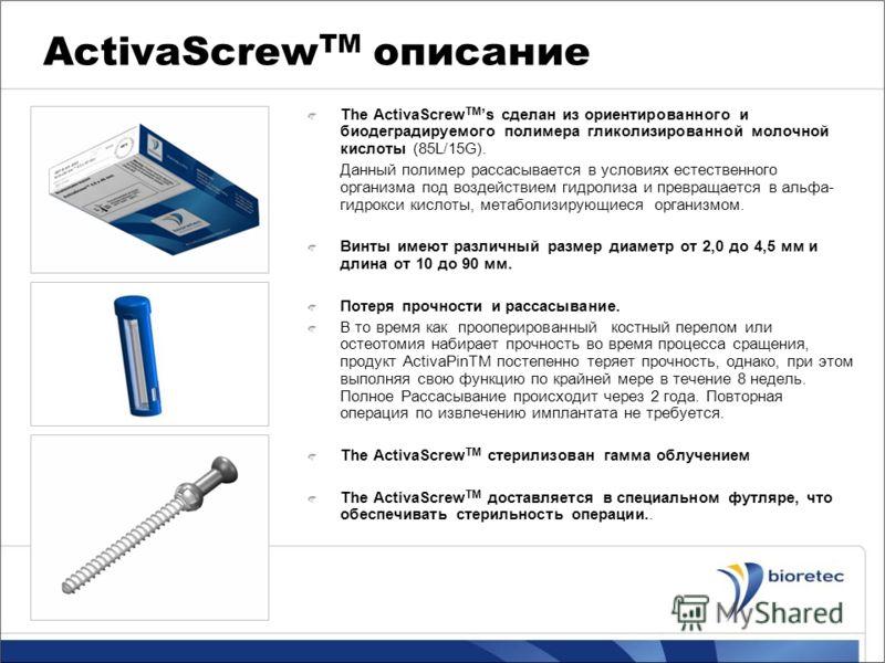 ActivaScrew TM описание The ActivaScrew TM s сделан из ориентированного и биодеградируемого полимера гликолизированной молочной кислоты (85L/15G). Данный полимер рассасывается в условиях естественного организма под воздействием гидролиза и превращает