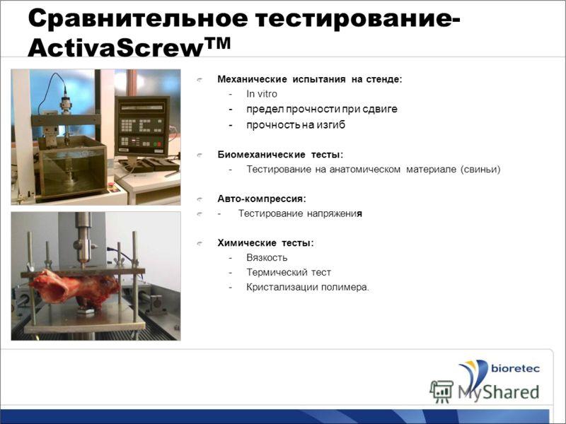 Сравнительное тестирование- ActivaScrew TM Механические испытания на стенде: -In vitro -предел прочности при сдвиге -прочность на изгиб Биомеханические тесты: -Тестирование на анатомическом материале (свиньи) Авто-компрессия: - Тестирование напряжени