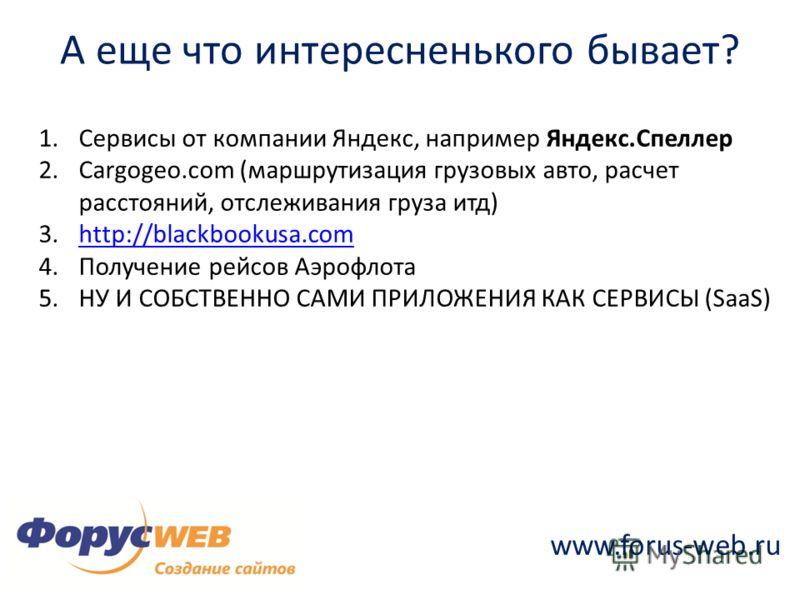 www.forus-web.ru А еще что интересненького бывает? 1.Сервисы от компании Яндекс, например Яндекс.Спеллер 2.Сargogeo.com (маршрутизация грузовых авто, расчет расстояний, отслеживания груза итд) 3.http://blackbookusa.comhttp://blackbookusa.com 4.Получе
