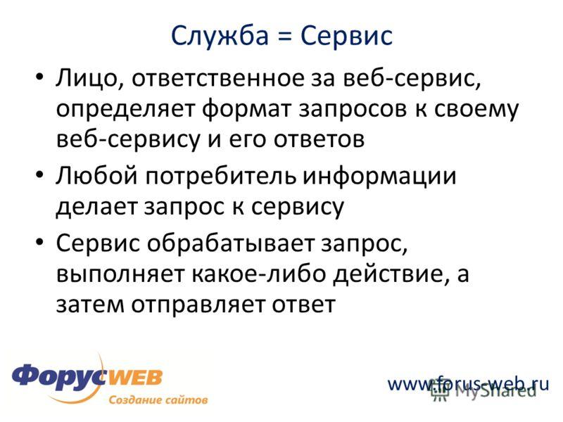 www.forus-web.ru Служба = Сервис Лицо, ответственное за веб-сервис, определяет формат запросов к своему веб-сервису и его ответов Любой потребитель информации делает запрос к сервису Сервис обрабатывает запрос, выполняет какое-либо действие, а затем