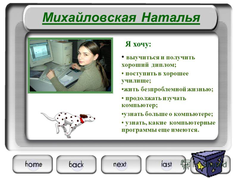 Михайловская Наталья выучиться и получить хороший диплом; поступить в хорошее училище; жить безпроблемной жизнью; продолжать изучать компьютер; узнать больше о компьютере; узнать, какие компьютерные программы еще имеются. Я хочу: