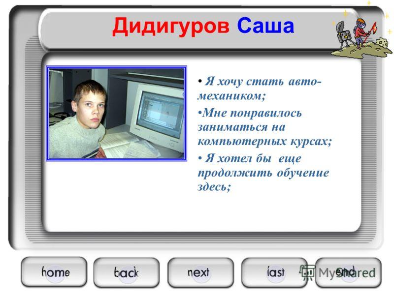 Дидигуров Саша Я хочу стать авто- механиком; Мне понравилось заниматься на компьютерных курсах; Я хотел бы еще продолжить обучение здесь;