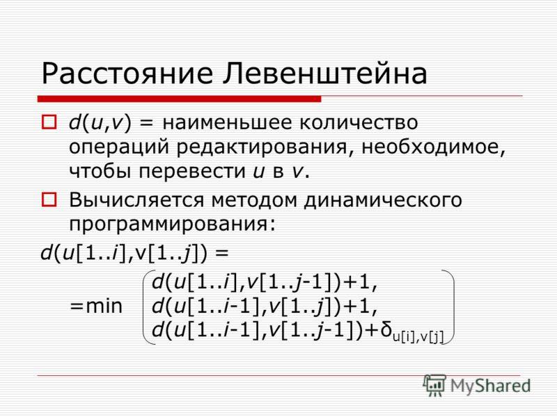 Расстояние Левенштейна d(u,v) = наименьшее количество операций редактирования, необходимое, чтобы перевести u в v. Вычисляется методом динамического программирования: d(u[1..i],v[1..j]) = d(u[1..i],v[1..j-1])+1, =mind(u[1..i-1],v[1..j])+1, d(u[1..i-1
