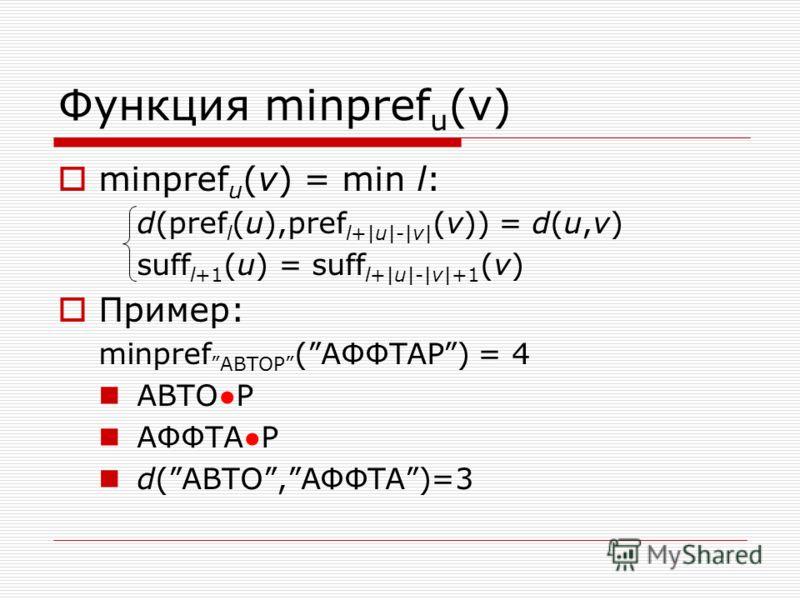 Функция minpref u (v) minpref u (v) = min l: d(pref l (u),pref l+|u|-|v| (v)) = d(u,v) suff l+1 (u) = suff l+|u|-|v|+1 (v) Пример: minprefАВТОР (АФФТАР) = 4 AВТОР AФФТАР d(АВТО,АФФТА)=3