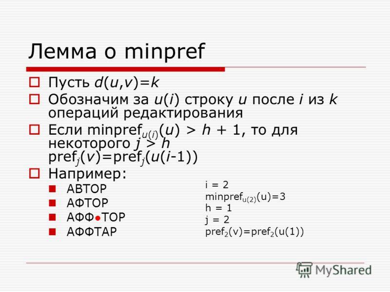 Лемма о minpref Пусть d(u,v)=k Обозначим за u(i) строку u после i из k операций редактирования Если minpref u(i) (u) > h + 1, то для некоторого j > h pref j (v)=pref j (u(i-1)) Например: АВТОР АФТОР АФФТОР АФФТАР i = 2 minpref u(2) (u)=3 h = 1 j = 2