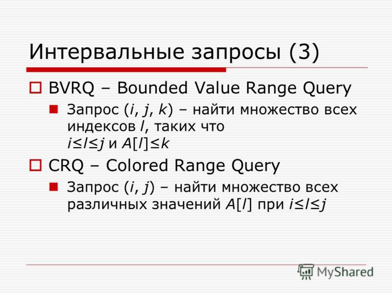 Интервальные запросы (3) BVRQ – Bounded Value Range Query Запрос (i, j, k) – найти множество всех индексов l, таких что ilj и A[l]k CRQ – Colored Range Query Запрос (i, j) – найти множество всех различных значений A[l] при ilj