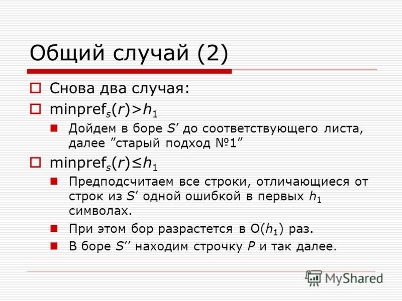 Общий случай (2) Снова два случая: minpref s (r)>h 1 Дойдем в боре S до соответствующего листа, далее старый подход 1 minpref s (r)h 1 Предподсчитаем все строки, отличающиеся от строк из S одной ошибкой в первых h 1 символах. При этом бор разрастется