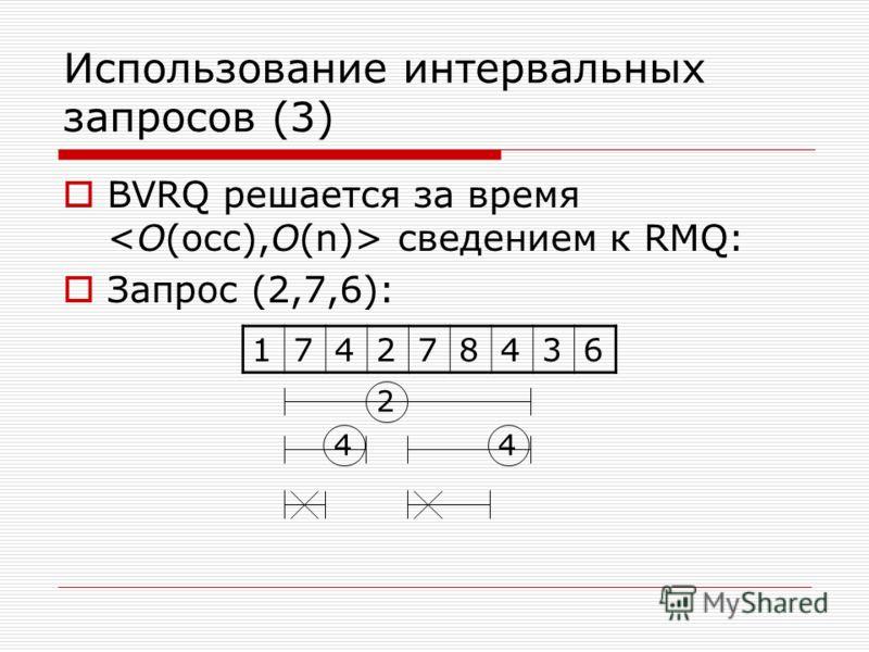 Использование интервальных запросов (3) BVRQ решается за время сведением к RMQ: Запрос (2,7,6): 174278436 2 44