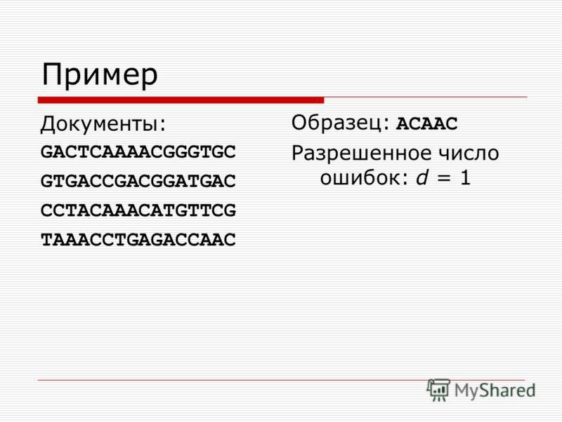 Пример Документы: GACTCAAAACGGGTGC GTGACCGACGGATGAC CCTACAAACATGTTCG TAAACCTGAGACCAAC Образец: ACAAC Разрешенное число ошибок: d = 1