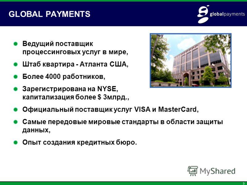3 GLOBAL PAYMENTS Ведущий поставщик процессинговых услуг в мире, Штаб квартира - Атланта США, Более 4000 работников, Зарегистрирована на NYSE, капитализация более $ 3млрд., Официальный поставщик услуг VISA и MasterCard, Самые передовые мировые станда