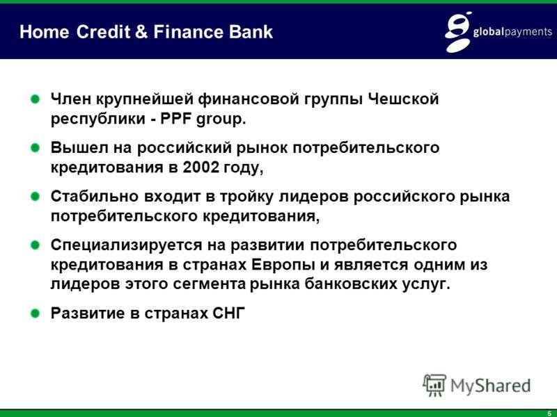 5 Home Credit & Finance Bank Член крупнейшей финансовой группы Чешской республики - PPF group. Вышел на российский рынок потребительского кредитования в 2002 году, Стабильно входит в тройку лидеров российского рынка потребительского кредитования, Спе