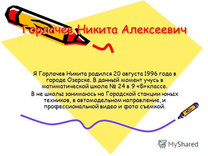 Горлачев Никита Алексеевич Я Горлачев Никита родился 20 августа 1996 года в городе Озерске. В данный момент учусь в матиматической школе 24 в 9 «Б»классе. В не школы занимаюсь на Городской станции юных техников, в автомодельном направление, и професс