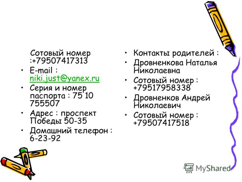Сотовый номер :+79507417313 E-mail : niki.just@yanex.ru niki.just@yanex.ru Серия и номер паспорта : 75 10 755507 Адрес : проспект Победы 50-35 Домашний телефон : 6-23-92 Контакты родителей : Дровненкова Наталья Николаевна Сотовый номер : +79517958338