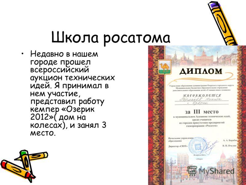 Школа росатома Недавно в нашем городе прошел всероссийский аукцион технических идей. Я принимал в нем участие, представил работу кемпер «Озерик 2012»( дом на колесах), и занял 3 место.