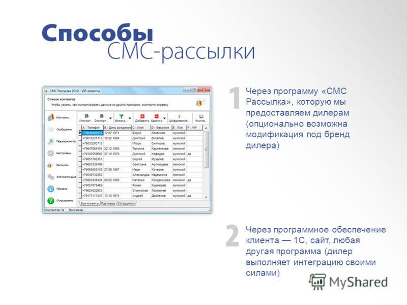 Через программу «СМС Рассылка», которую мы предоставляем дилерам (опционально возможна модификация под бренд дилера) Через программное обеспечение клиента 1С, сайт, любая другая программа (дилер выполняет интеграцию своими силами)