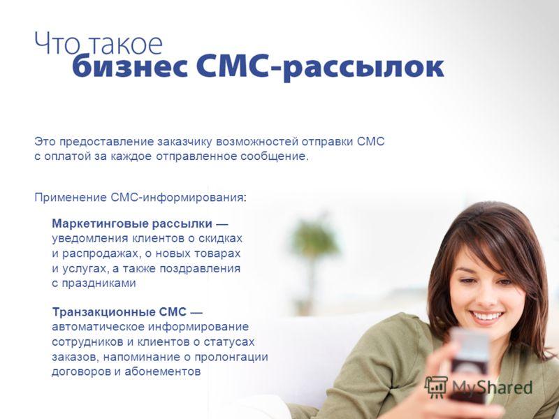 Это предоставление заказчику возможностей отправки СМС с оплатой за каждое отправленное сообщение. Применение СМС-информирования: Маркетинговые рассылки уведомления клиентов о скидках и распродажах, о новых товарах и услугах, а также поздравления с п