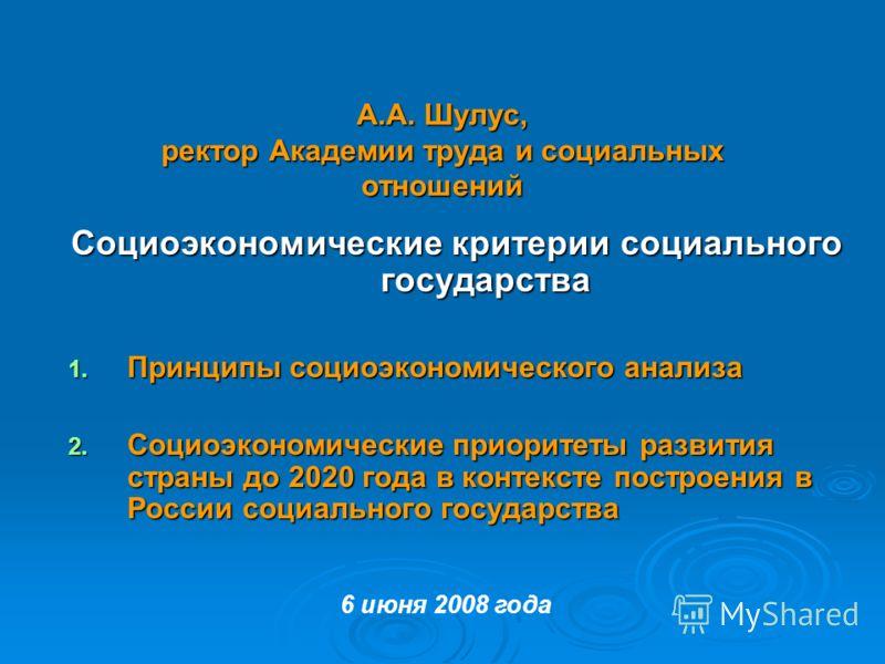 А.А. Шулус, ректор Академии труда и социальных отношений Социоэкономические критерии социального государства 1. Принципы социоэкономического анализа 2. Социоэкономические приоритеты развития страны до 2020 года в контексте построения в России социаль