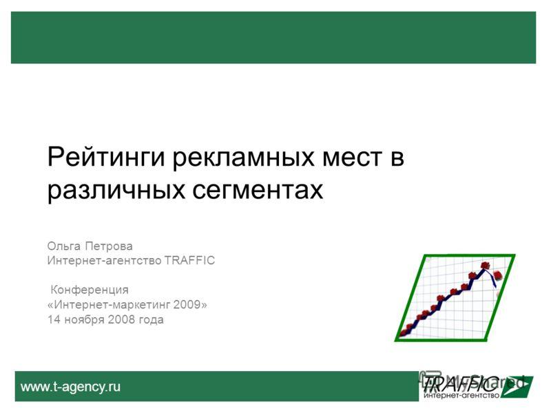 www.t-agency.ru Рейтинги рекламных мест в различных сегментах Ольга Петрова Интернет-агентство TRAFFIC Конференция «Интернет-маркетинг 2009» 14 ноября 2008 года