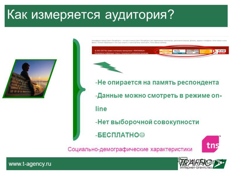 www.t-agency.ru Как измеряется аудитория? -Не опирается на память респондента -Данные можно смотреть в режиме on- line -Нет выборочной совокупности -БЕСПЛАТНО Социально-демографические характеристики