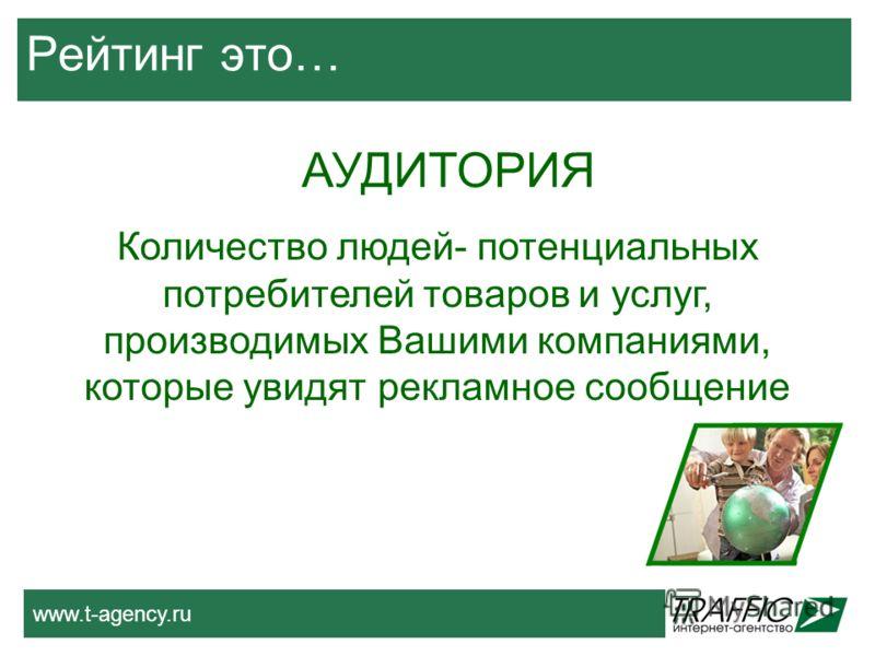 www.t-agency.ru Рейтинг это… АУДИТОРИЯ Количество людей- потенциальных потребителей товаров и услуг, производимых Вашими компаниями, которые увидят рекламное сообщение