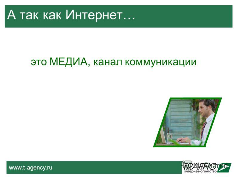 www.t-agency.ru А так как Интернет… это МЕДИА, канал коммуникации