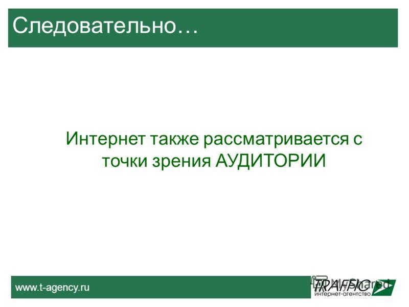 www.t-agency.ru Следовательно… Интернет также рассматривается с точки зрения АУДИТОРИИ