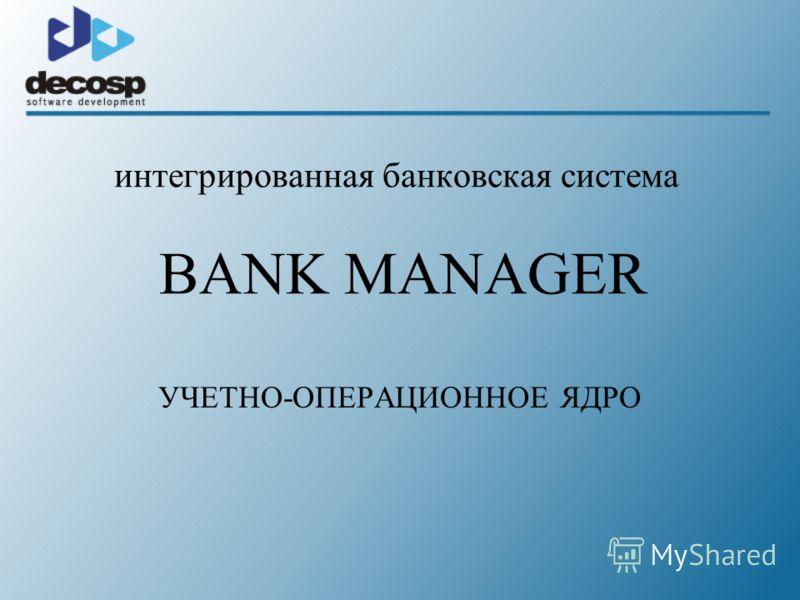 интегрированная банковская система BANK MANAGER УЧЕТНО-ОПЕРАЦИОННОЕ ЯДРО