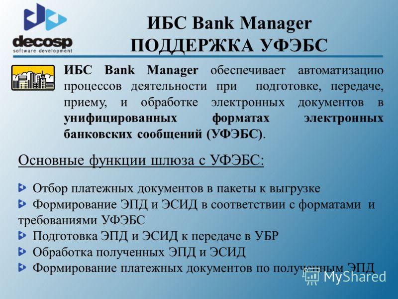 ИБС Bank Manager ПОДДЕРЖКА УФЭБС ИБС Bank Manager обеспечивает автоматизацию процессов деятельности при подготовке, передаче, приему, и обработке электронных документов в унифицированных форматах электронных банковских сообщений (УФЭБС). Основные фун
