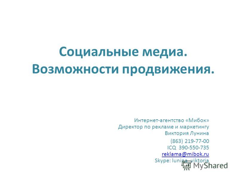 Социальные медиа. Возможности продвижения. Интернет-агентство «Мибок» Директор по рекламе и маркетингу Виктория Лунина (863) 219-77-00 ICQ 390-550-735 reklama@mibok.ru Skype: lunina_viktoria reklama@mibok.ru