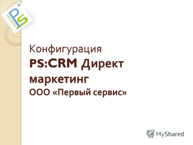 Конфигурация PS :CRM Директ маркетинг ООО « Первый сервис »